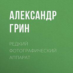 Александр Грин - Редкий фотографический аппарат