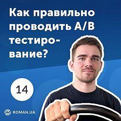 Роман Рыбальченко - 14. Что такое A/B тесты и как их правильно проводить. Инструменты для A/B тестирования