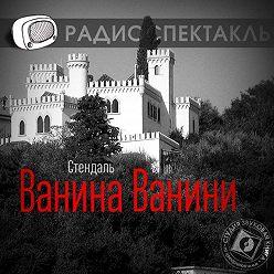 Стендаль (Мари-Анри Бейль) - Ванина Ванини (спектакль)