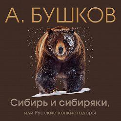Александр Бушков - Сибирь и сибиряки, или Русские конкистадоры