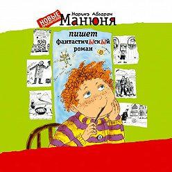Наринэ Абгарян - Манюня пишет фантастичЫскЫй роман