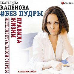 Екатерина Калёнова - Без пудры. Правила жизни интеллектуальной стервы