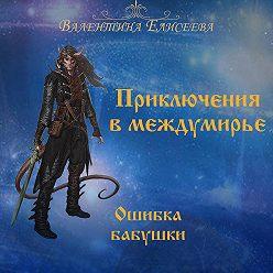 Валентина Елисеева - Приключения в междумирье. Ошибка бабушки