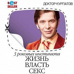 Андрей Курпатов - 3 роковых инстинкта. Жизнь, власть, секс