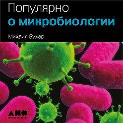 Михаил Бухар - Популярно о микробиологии