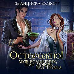 Франциска Вудворт - Осторожно! Муж – волшебник, или Любовь без правил