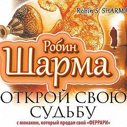 Робин Шарма - Открой свою судьбу с монахом, который продал свой «феррари»