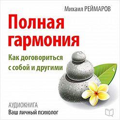 Михаил Реймаров - Полная гармония. Как договориться с собой и другими