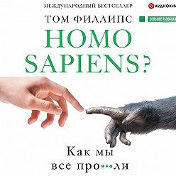 Том Филлипс - Homo sapiens? Как мы все про***ли