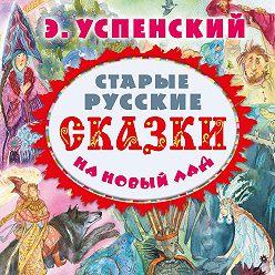 Эдуард Успенский - Старые русские сказки на новый лад (сборник)