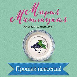 Мария Метлицкая - Прощай навсегда!