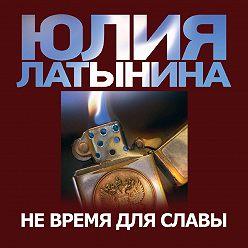 Юлия Латынина - Не время для славы