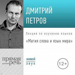 Дмитрий Петров - Лекция «Магия слова и язык мира»