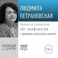 Людмила Петрановская - Лекция «От конфликтов к принятию: учиться быть вместе»