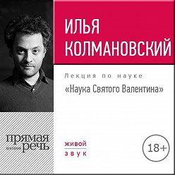 Илья Колмановский - Лекция 18+ «Наука Святого Валентина»