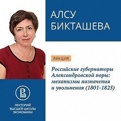 Алсу Бикташева - Российские губернаторы Александровской поры: механизмы назначения и увольнения (1801-1825)