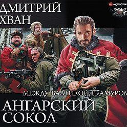 Дмитрий Хван - Ангарский Сокол. Между Балтикой и Амуром