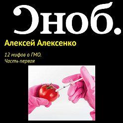 Алексей Алексенко - 12 мифов о ГМО. Часть первая.