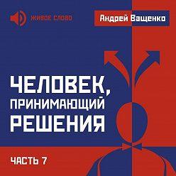 Андрей Ващенко - Человек, принимающий решения. Часть 7
