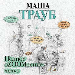 Маша Трауб - Полное оZOOMление. Часть 4
