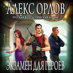 Алекс Орлов - Экзамен для героев