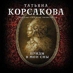 Татьяна Корсакова - Приди в мои сны