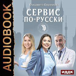 Елизавета Ефремова - Сервис по-русски. Учебник по сервису для руководителей и владельцев компаний