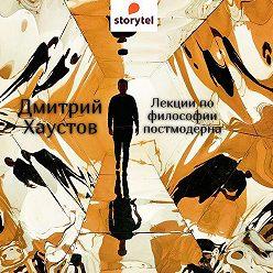 Дмитрий Хаустов - Лекции по философии постмодерна (5 лекций)