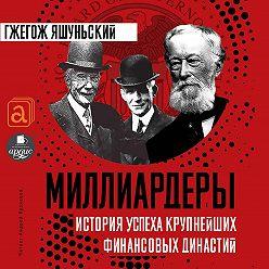 Гжегож Яшуньский - Миллиардеры. История крупнейших финансовых династий