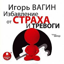 Игорь Вагин - Избавление от страха и тревоги