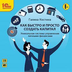 Галина Костина - Как быстро и просто создать капитал. Уникальная система управления личными финансами