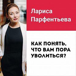 Лариса Парфентьева - Лекция №1 «Не нравится работа? Как понять, что вам пора уволиться»