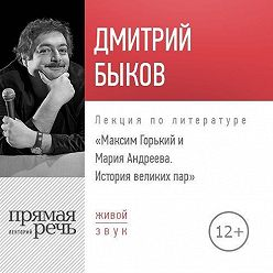 Дмитрий Быков - Лекция «Максим Горький и Мария Андреева. История великих пар»
