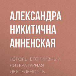 Александра Анненская - Гоголь. Его жизнь и литературная деятельность
