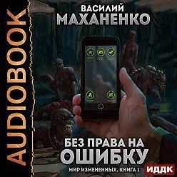 Василий Маханенко - Мир измененных. Книга 1. Без права на ошибку
