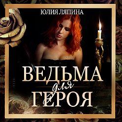 Юлия Ляпина - Ведьма для героя