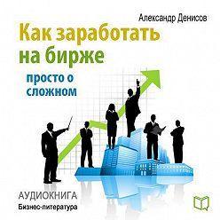 Александр Денисов - Как заработать на бирже. Просто о сложном