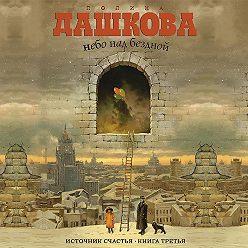 Полина Дашкова - Источник счастья. Книга 3. Небо над бездной