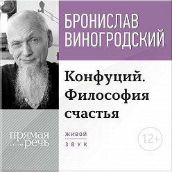 Бронислав Виногродский - Лекция «Конфуций. Философия счастья»