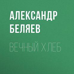 Александр Беляев - Вечный хлеб