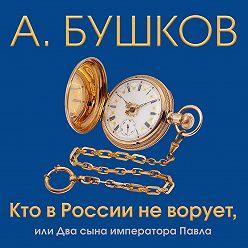 Александр Бушков - Кто в России не ворует, или Два сына императора Павла