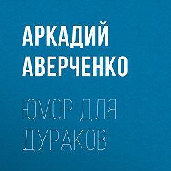 Аркадий Аверченко - Юмор для дураков