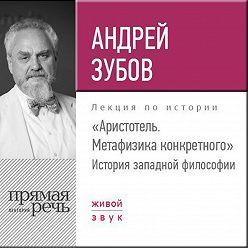 Андрей Зубов - Лекция «Аристотель. Метафизика конкретного. История западной философии»