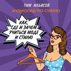 Тим Ильясов - Как, где и зачем учиться моде и стилю