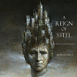 Морган Райс - A Reign of Steel