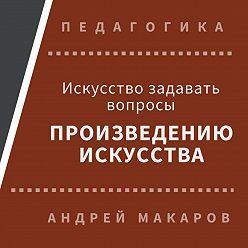 Андрей Макаров - Искусство задавать вопросы шедеврам искусства