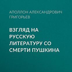 Аполлон Григорьев - Взгляд на русскую литературу со смерти Пушкина