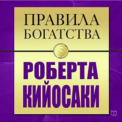 Роберт Кийосаки - Правила богатства. Роберт Кийосаки