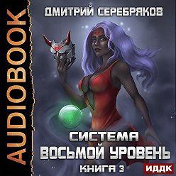 Дмитрий Серебряков - Система. Восьмой уровень. Книга 3