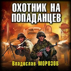 Владислав Морозов - Охотник на попаданцев